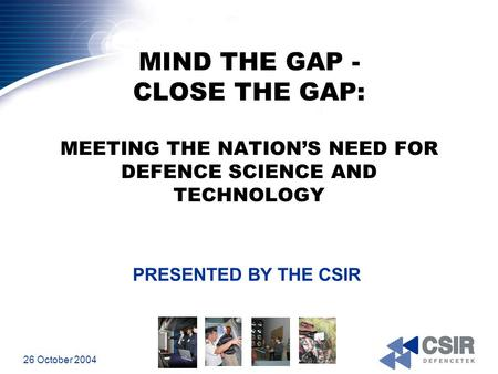 26 October 2004 MIND THE GAP - CLOSE THE GAP: MEETING THE NATION'S NEED FOR DEFENCE SCIENCE AND TECHNOLOGY PRESENTED BY THE CSIR.