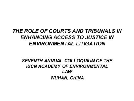 THE ROLE OF COURTS AND TRIBUNALS IN ENHANCING ACCESS TO JUSTICE IN ENVIRONMENTAL LITIGATION SEVENTH ANNUAL COLLOQUIUM OF THE IUCN ACADEMY OF ENVIRONMENTAL.