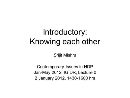 Introductory: Knowing each other Srijit Mishra Contemporary Issues in HDP Jan-May 2012, IGIDR, Lecture 0 2 January 2012, 1430-1600 hrs.