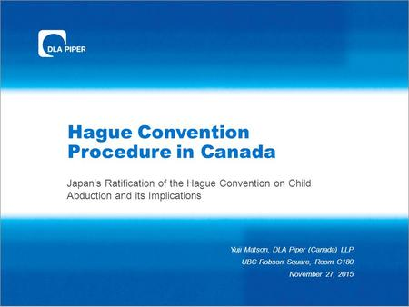 Hague Convention Procedure in Canada Japan's Ratification of the Hague Convention on Child Abduction and its Implications Yuji Matson, DLA Piper (Canada)