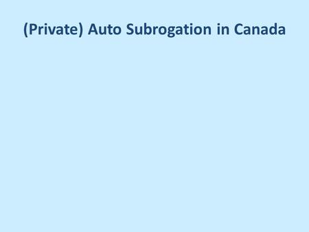 (Private) Auto Subrogation in Canada. Private Auto Insurance Provinces: – Alberta, Ontario, P.E.I., New Brunswick, Nova Scotia, Newfoundland Territories.