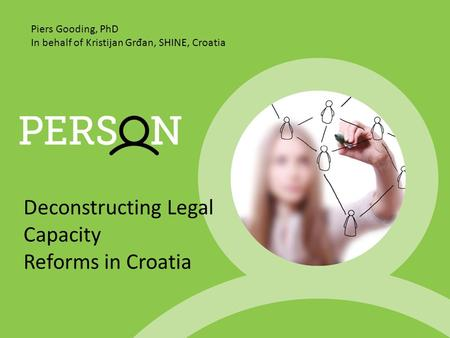 Deconstructing Legal Capacity Reforms in Croatia Piers Gooding, PhD In behalf of Kristijan Gr đ an, SHINE, Croatia.