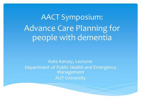 AACT Symposium: Advance Care Planning for people with dementia Kate Kersey, Lecturer Department of Public Health and Emergency Management AUT University.