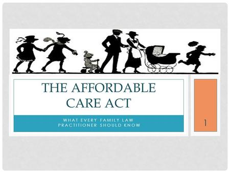 WHAT EVERY FAMILY LAW PRACTITIONER SHOULD KNOW THE AFFORDABLE CARE ACT 1.