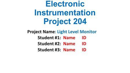 Electronic Instrumentation Project 204 Project Name: Light Level Monitor Student #1: Name ID Student #2: Name ID Student #3: Name ID.