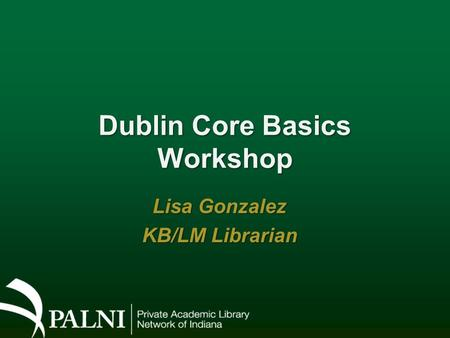Dublin Core Basics Workshop Lisa Gonzalez KB/LM Librarian.