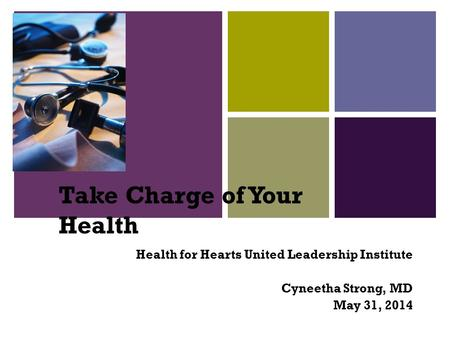 + Take Charge of Your Health Health for Hearts United Leadership Institute Cyneetha Strong, MD May 31, 2014.