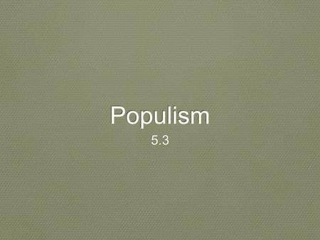 Populism 5.3. Big ideas Main idea: farmers United to address their economic problems giving rise to the populist movement Why it matters now: many of.