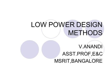 LOW POWER DESIGN METHODS V.ANANDI ASST.PROF,E&C MSRIT,BANGALORE.
