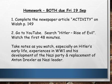 "Homework – BOTH due Fri 19 Sep 1. Complete the newspaper article ""ACTIVITY"" on Walsh p. 149 2. Go to YouTube. Search ""Hitler – Rise of Evil"". Watch the."
