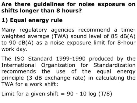 Are there guidelines for noise exposure on shifts longer than 8 hours? 1) Equal energy rule Many regulatory agencies recommend a time- weighted average.