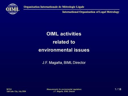 1 / 18 Organisation Internationale de Métrologie Légale International Organization of Legal Metrology OIML Measurements for environmental regulations J.F.