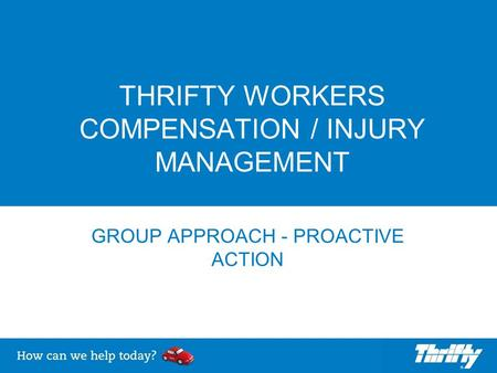 THRIFTY WORKERS COMPENSATION / INJURY MANAGEMENT GROUP APPROACH - PROACTIVE ACTION.