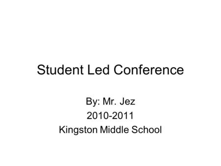 Student Led Conference By: Mr. Jez 2010-2011 Kingston Middle School.