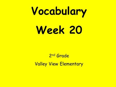Vocabulary Week 20 2 nd Grade Valley View Elementary.