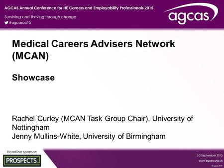 Medical Careers Advisers Network (MCAN) Showcase Rachel Curley (MCAN Task Group Chair), University of Nottingham Jenny Mullins-White, University of Birmingham.