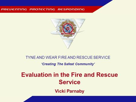 TYNE AND WEAR FIRE AND RESCUE SERVICE 'Creating The Safest Community' Evaluation in the Fire and Rescue Service Vicki Parnaby.