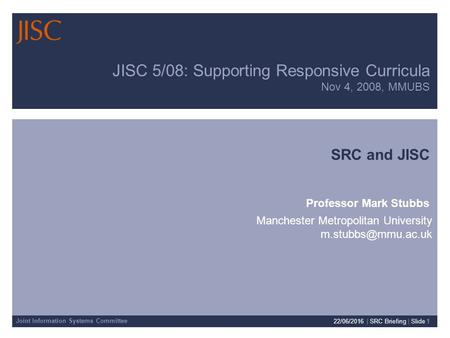 Joint Information Systems Committee 22/06/2016 | SRC Briefing | Slide 1 JISC 5/08: Supporting Responsive Curricula Nov 4, 2008, MMUBS SRC and JISC Professor.