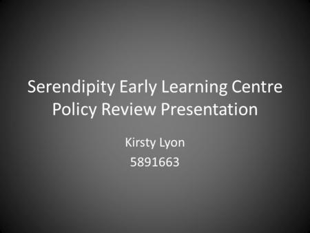 Serendipity Early Learning Centre Policy Review Presentation Kirsty Lyon 5891663.