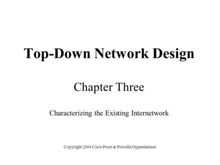Top-Down Network Design Chapter Three Characterizing the Existing Internetwork Copyright 2004 Cisco Press & Priscilla Oppenheimer.