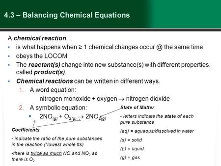 4.3 – Balancing Chemical Equations A chemical reaction… is what happens when ≥ 1 chemical changes the same time obeys the LOCOM The reactant(s)