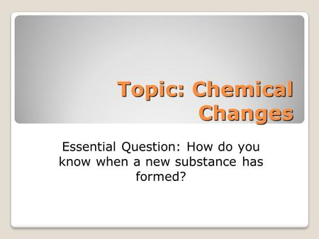 Topic: Chemical Changes Topic: Chemical Changes Essential Question: How do you know when a new substance has formed?