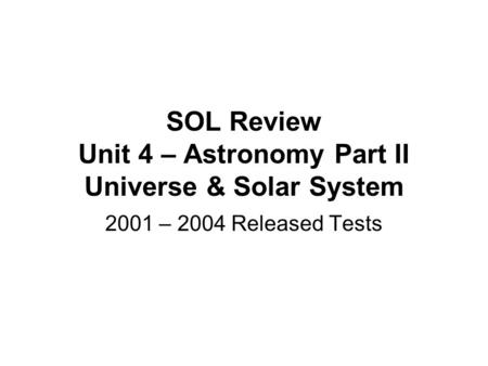 SOL Review Unit 4 – Astronomy Part II Universe & Solar System 2001 – 2004 Released Tests.