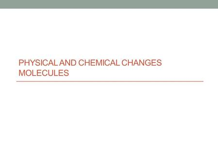 PHYSICAL AND CHEMICAL CHANGES MOLECULES. Chemical and physical changes.