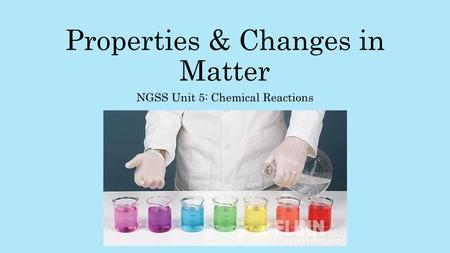 Properties & Changes in Matter NGSS Unit 5: Chemical Reactions.