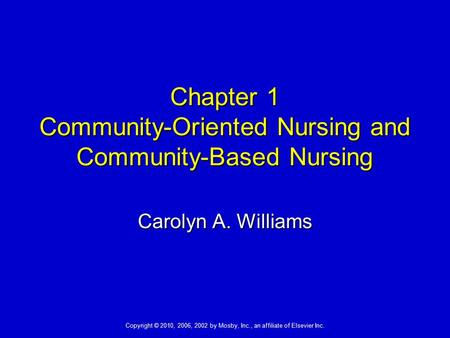 Copyright © 2010, 2006, 2002 by Mosby, Inc., an affiliate of Elsevier Inc. Chapter 1 Community-Oriented Nursing and Community-Based Nursing Carolyn A.