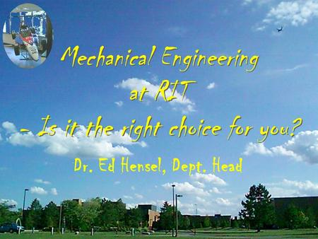 Mechanical Engineering at RIT - Is it the right choice for you? Dr. Ed Hensel, Dept. Head.