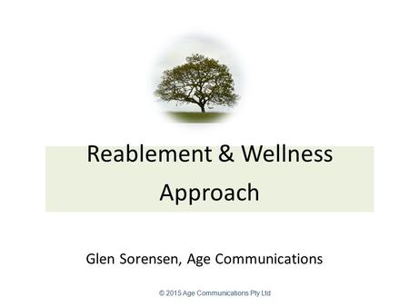 Reablement & Wellness Approach Glen Sorensen, Age Communications © 2015 Age Communications Pty Ltd.