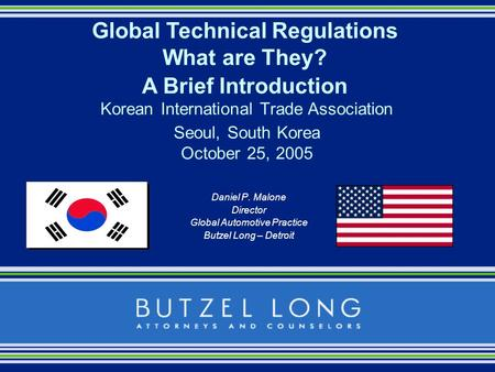 Daniel P. Malone Director Global Automotive Practice Butzel Long – Detroit Global Technical Regulations What are They? A Brief Introduction Korean International.