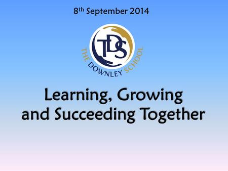 8 th September 2014 Learning, Growing and Succeeding Together.