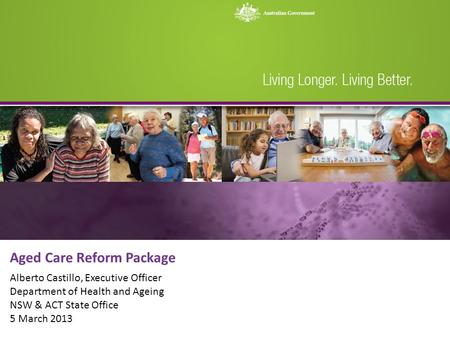 Aged Care Reform Package Alberto Castillo, Executive Officer Department of Health and Ageing NSW & ACT State Office 5 March 2013.
