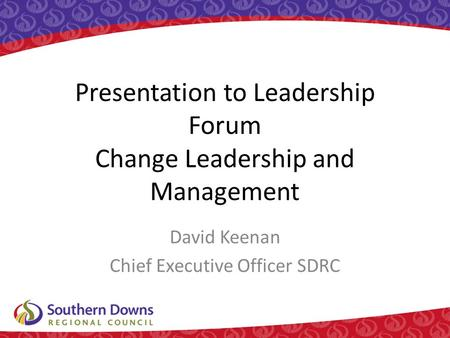 Presentation to Leadership Forum Change Leadership and Management David Keenan Chief Executive Officer SDRC.
