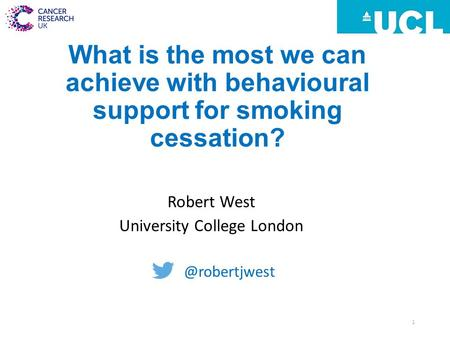 What is the most we can achieve with behavioural support for smoking cessation? Robert West University College 1.