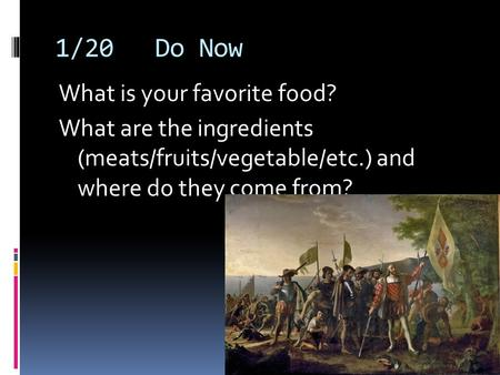 1/20Do Now What is your favorite food? What are the ingredients (meats/fruits/vegetable/etc.) and where do they come from?