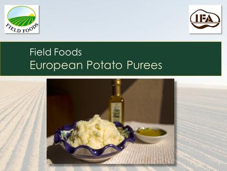 Field Foods European Potato Purees. European Potato Purees Old World Recipes Meet New World Technologies Our Purees are:  Made from unique and delicious.