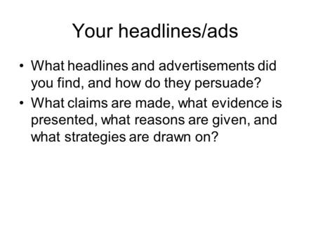 Your headlines/ads What headlines and advertisements did you find, and how do they persuade? What claims are made, what evidence is presented, what reasons.