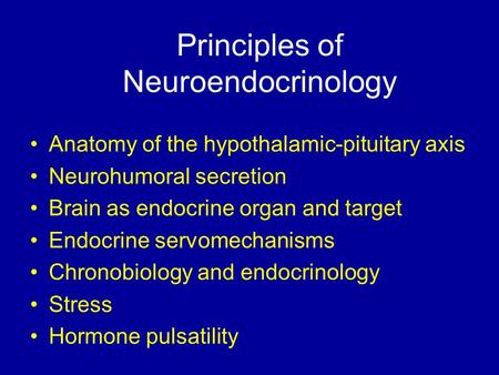 Principles of Neuroendocrinology Anatomy of the hypothalamic-pituitary axis Neurohumoral secretion Brain as endocrine organ and target Endocrine servomechanisms.