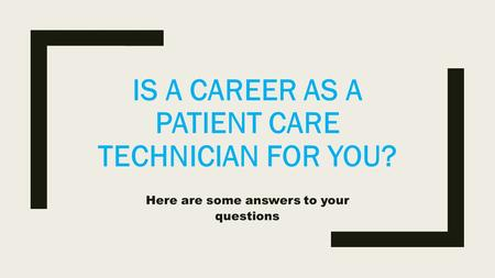 IS A CAREER AS A PATIENT CARE TECHNICIAN FOR YOU? Here are some answers to your questions.