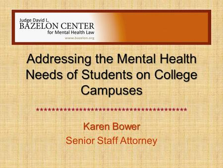 Addressing the Mental Health Needs of Students on College Campuses *************************************** Karen Bower Senior Staff Attorney.