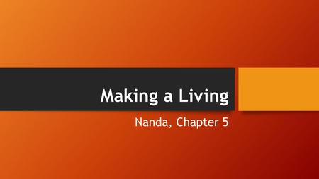 Making a Living Nanda, Chapter 5. Culture is Patterned… Humans have needs in common: Food Water Shelter Humans Have Resources in Common: Ecology Environment.