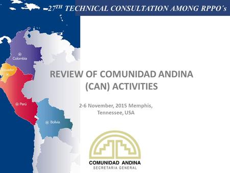 27 TH TECHNICAL CONSULTATION AMONG RPPO´s REVIEW OF COMUNIDAD ANDINA (CAN) ACTIVITIES 2-6 November, 2015 Memphis, Tennessee, USA.