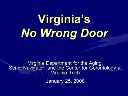 Virginia's No Wrong Door Virginia Department for the Aging, SeniorNavigator, and the SeniorNavigator, and the Center for Gerontology at Virginia Tech January.