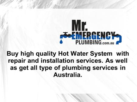 Buy high quality Hot Water System with repair and installation services. As well as get all type of plumbing services in Australia.