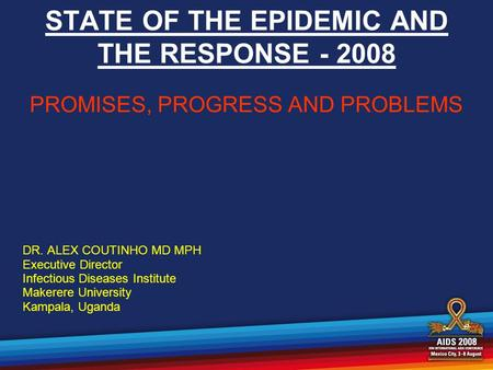 STATE OF THE EPIDEMIC AND THE RESPONSE - 2008 PROMISES, PROGRESS AND PROBLEMS DR. ALEX COUTINHO MD MPH Executive Director Infectious Diseases Institute.