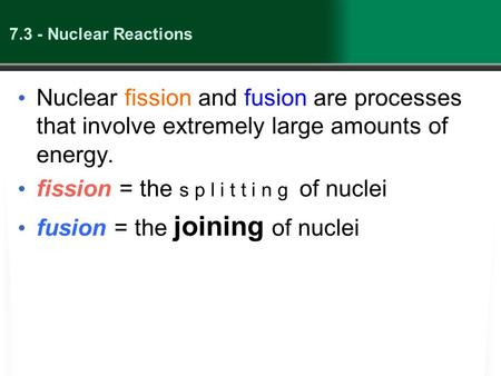 7.3 - Nuclear Reactions Nuclear fission and fusion are processes that involve extremely large amounts of energy. fission = the s p l i t t i n g of nuclei.
