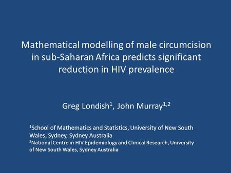 Mathematical modelling of male circumcision in sub-Saharan Africa predicts significant reduction in HIV prevalence Greg Londish 1, John Murray 1,2 1 School.